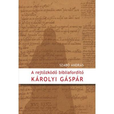 A rejtőzködő bibliafordító – Károlyi Gáspár